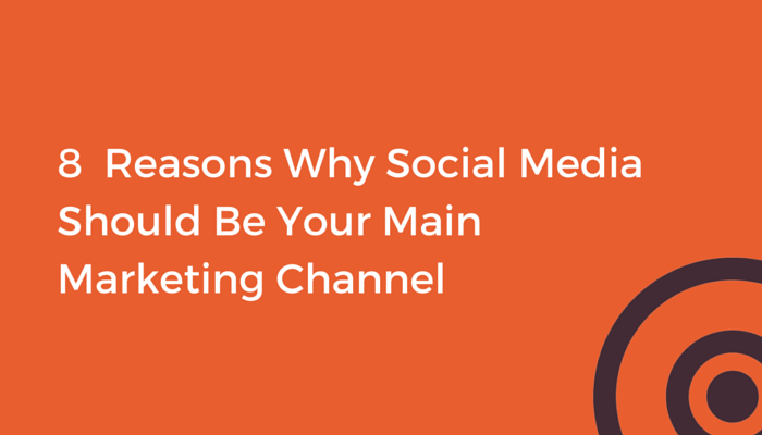 8 reasons why social media should be your main marketing